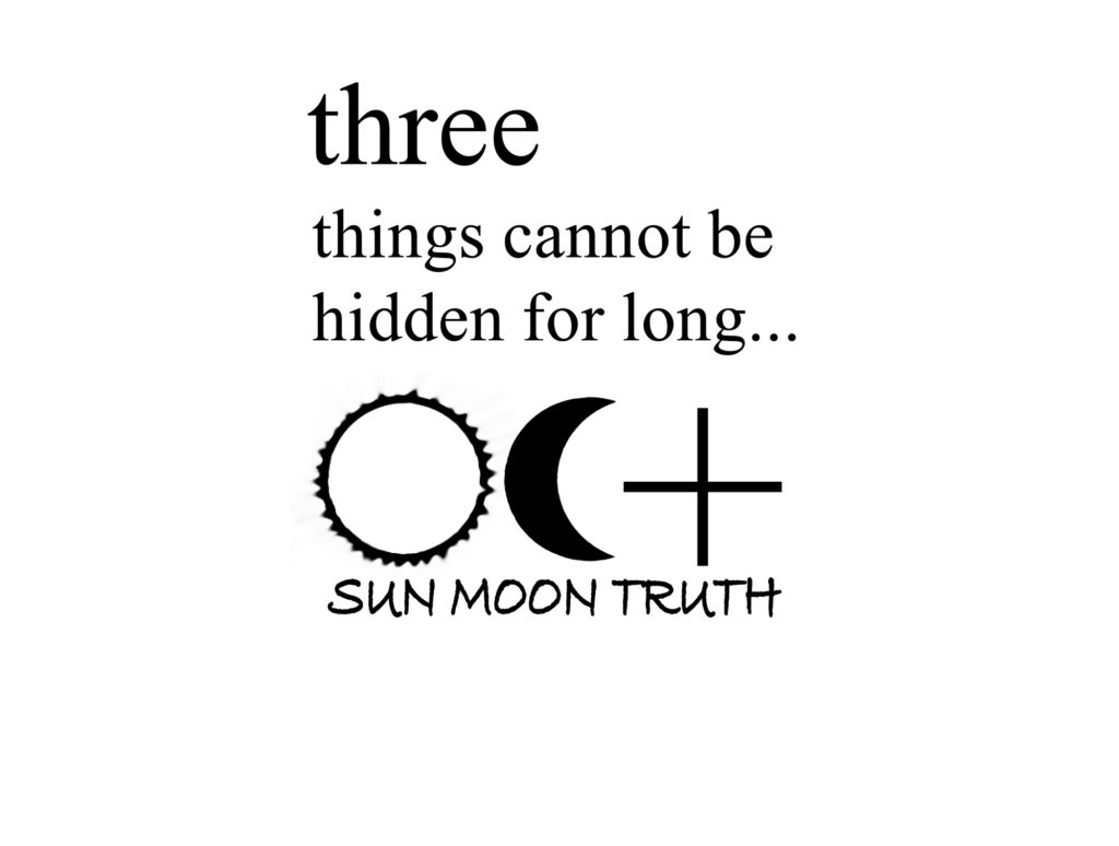 three things cannot be hidden, the Sun, The Moon and the Truth